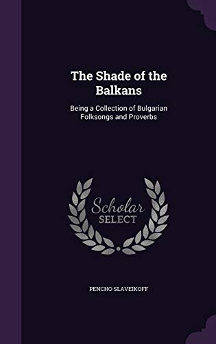 9781341217852: The Shade of the Balkans: Being a Collection of Bulgarian Folksongs and Proverbs