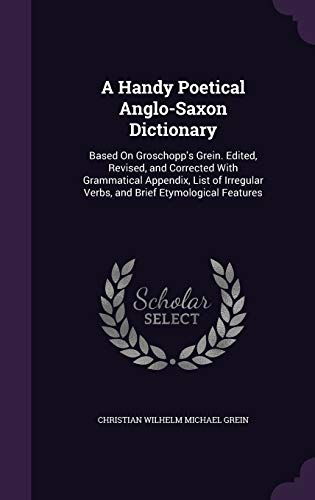 9781341227172: A Handy Poetical Anglo-Saxon Dictionary: Based on Groschopp's Grein. Edited, Revised, and Corrected with Grammatical Appendix, List of Irregular Verbs, and Brief Etymological Features