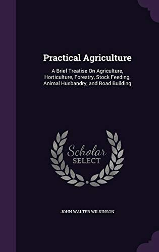 9781341282744: Practical Agriculture: A Brief Treatise on Agriculture, Horticulture, Forestry, Stock Feeding, Animal Husbandry, and Road Building