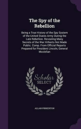 9781341289439: The Spy of the Rebellion: Being a True History of the Spy System of the United States Army During the Late Rebellion. Revealing Many Secrets of the ... for President Lincoln, General McClellan
