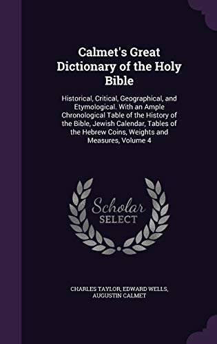 9781341291197: Calmet's Great Dictionary of the Holy Bible: Historical, Critical, Geographical, and Etymological. with an Ample Chronological Table of the History of ... Hebrew Coins, Weights and Measures, Volume 4
