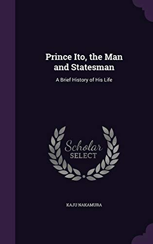 Prince Ito, the Man and Statesman: A: Kaju Nakamura