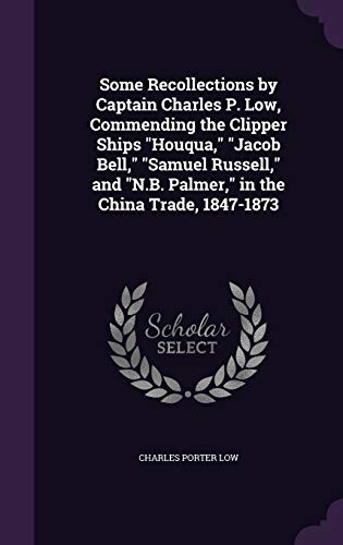 9781341328060: Some Recollections by Captain Charles P. Low, Commending the Clipper Ships Houqua, Jacob Bell, Samuel Russell, and N.B. Palmer, in the China Trade, 1847-1873