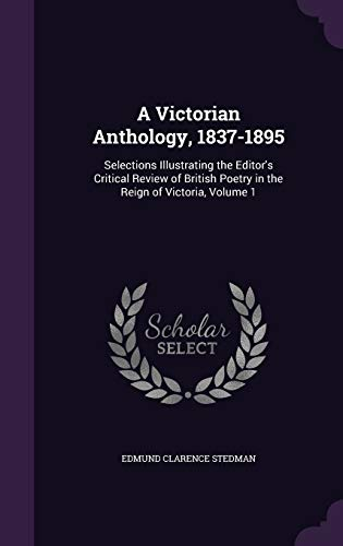 9781341344374: A Victorian Anthology, 1837-1895: Selections Illustrating the Editor's Critical Review of British Poetry in the Reign of Victoria, Volume 1