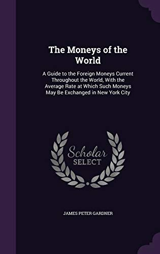9781341352997: The Moneys of the World: A Guide to the Foreign Moneys Current Throughout the World, with the Average Rate at Which Such Moneys May Be Exchanged in New York City