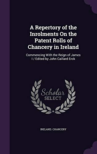 9781341353314: A Repertory of the Inrolments On the Patent Rolls of Chancery in Ireland: Commencing With the Reign of James I/Edited by John Caillard Erck