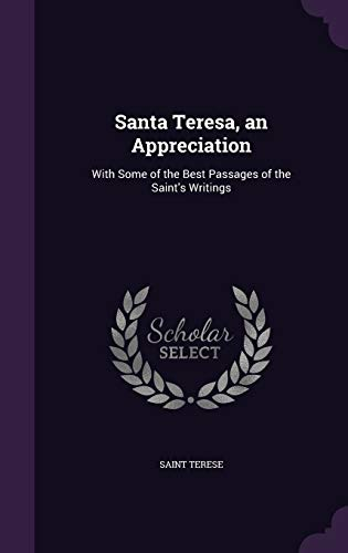 Santa Teresa, an Appreciation: With Some of the Best Passages of the Saint's Writings: Saint ...