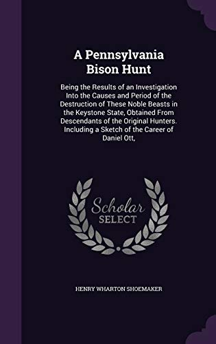 9781341366864: A Pennsylvania Bison Hunt: Being the Results of an Investigation Into the Causes and Period of the Destruction of These Noble Beasts in the Keystone ... a Sketch of the Career of Daniel Ott,