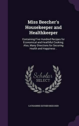 9781341384332: Miss Beecher's Housekeeper and Healthkeeper: Containing Five Hundred Recipes for Economical and Healthful Cooking; Also, Many Directions for Securing Health and Happiness ..