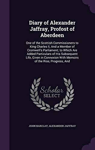 9781341388972: Diary of Alexander Jaffray, Profost of Aberdeen: One of the Scottish Commissioners to King Charles Ii, And a Member of Cromwell's Parliament; to Which ... With Memoirs of the Rise, Progress, And