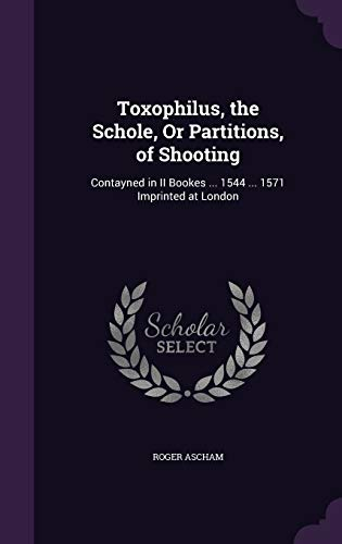 9781341397660: Toxophilus, the Schole, Or Partitions, of Shooting: Contayned in II Bookes ... 1544 ... 1571 Imprinted at London