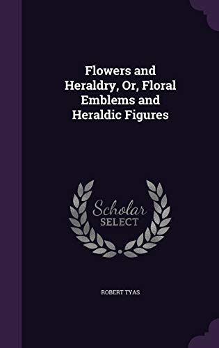 Flowers and Heraldry, Or, Floral Emblems and: Robert Tyas