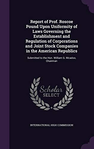9781341465055: Report of Prof. Roscoe Pound Upon Uniformity of Laws Governing the Establishment and Regulation of Corporations and Joint Stock Companies in the ... to the Hon. William G. McAdoo, Chairman