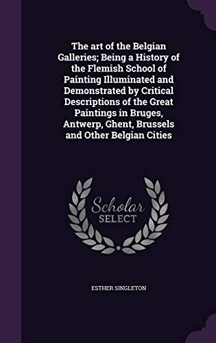The Art of the Belgian Galleries; Being a History of the Flemish School of Painting Illuminated and Demonstrated by Critical Descriptions of the Great Paintings in Bruges, Antwerp, Ghent, Brussels and Other Belgian Cities (Hardback) - Esther Singleton