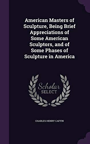 9781341477171: American Masters of Sculpture, Being Brief Appreciations of Some American Sculptors, and of Some Phases of Sculpture in America