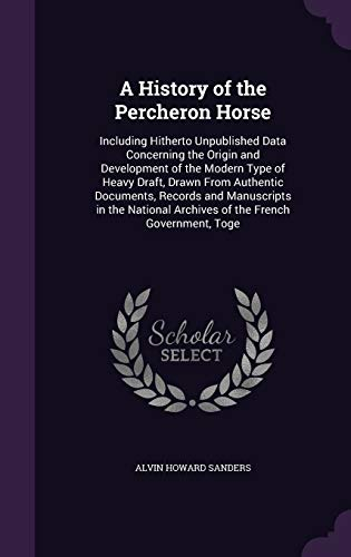 9781341485886: A History of the Percheron Horse: Including Hitherto Unpublished Data Concerning the Origin and Development of the Modern Type of Heavy Draft, Drawn ... Archives of the French Government, Toge