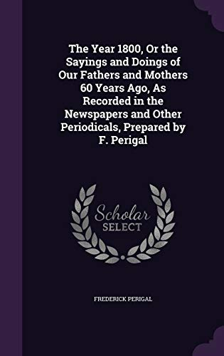 9781341491375: The Year 1800, or the Sayings and Doings of Our Fathers and Mothers 60 Years Ago, as Recorded in the Newspapers and Other Periodicals, Prepared by F. Perigal