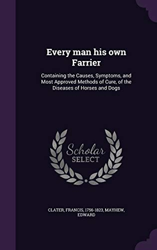 9781341541667: Every Man His Own Farrier: Containing the Causes, Symptoms, and Most Approved Methods of Cure, of the Diseases of Horses and Dogs