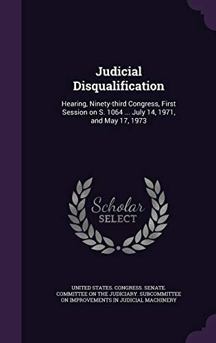 Judicial Disqualification: Hearing, Ninety-Third Congress, First Session: United States Congress