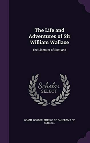 9781341608544: The Life and Adventures of Sir William Wallace: The Liberator of Scotland
