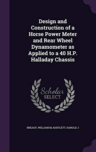 9781341624216: Design and Construction of a Horse Power Meter and Rear Wheel Dynamometer as Applied to a 40 H.P. Halladay Chassis
