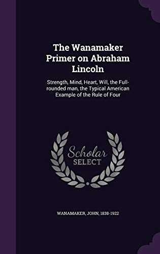 9781341662485: The Wanamaker Primer on Abraham Lincoln: Strength, Mind, Heart, Will, the Full-rounded man, the Typical American Example of the Rule of Four