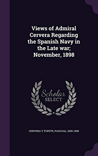 9781341666971: Views of Admiral Cervera Regarding the Spanish Navy in the Late war; November, 1898