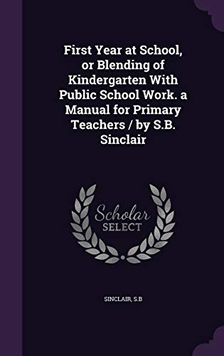9781341696046: First Year at School, or Blending of Kindergarten With Public School Work. a Manual for Primary Teachers / by S.B. Sinclair