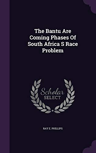 The Bantu Are Coming Phases Of South Africa S Race Problem: Ray E. Phillips
