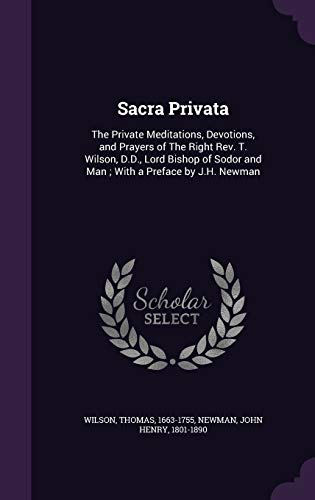 9781341760495: Sacra Privata: The Private Meditations, Devotions, and Prayers of The Right Rev. T. Wilson, D.D., Lord Bishop of Sodor and Man ; With a Preface by J.H. Newman