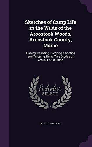 9781341765797: Sketches of Camp Life in the Wilds of the Aroostook Woods, Aroostook County, Maine: Fishing, Canoeing, Camping, Shooting and Trapping, Being True Stories of Actual Life in Camp