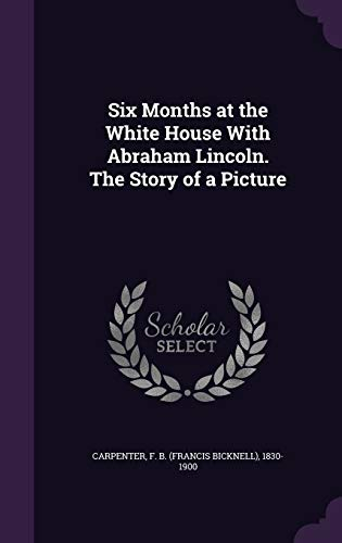 9781341770609: Six Months at the White House With Abraham Lincoln. The Story of a Picture