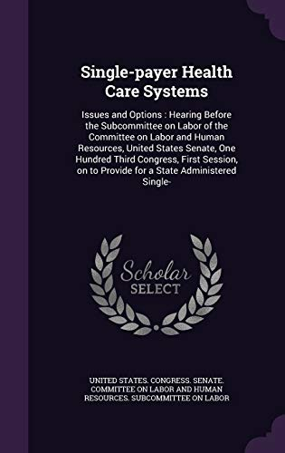9781341772344: Single-payer Health Care Systems: Issues and Options : Hearing Before the Subcommittee on Labor of the Committee on Labor and Human Resources, United ... to Provide for a State Administered Single-