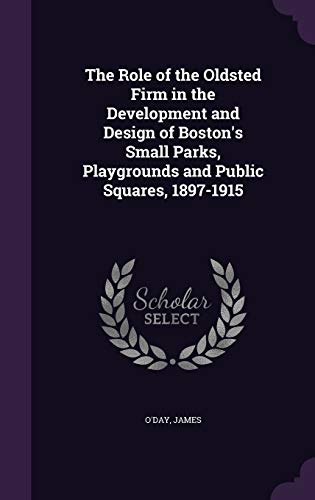 9781341909771: The Role of the Oldsted Firm in the Development and Design of Boston's Small Parks, Playgrounds and Public Squares, 1897-1915