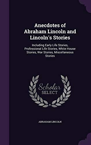 9781341928000: Anecdotes of Abraham Lincoln and Lincoln's Stories: Including Early Life Stories, Professional Life Stories, White House Stories, War Stories, Miscellaneous Stories