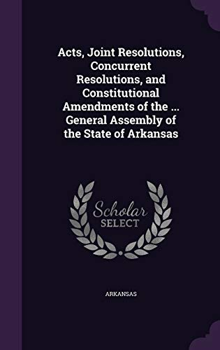 9781341937002: Acts, Joint Resolutions, Concurrent Resolutions, and Constitutional Amendments of the ... General Assembly of the State of Arkansas