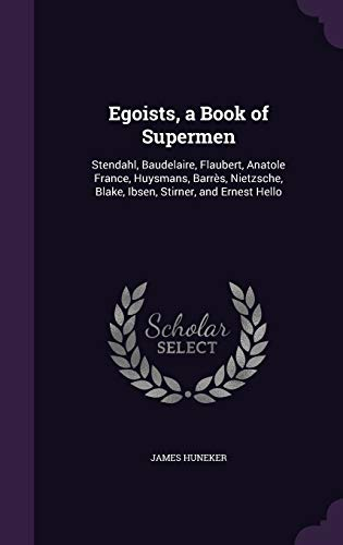 9781341981081: Egoists, a Book of Supermen: Stendahl, Baudelaire, Flaubert, Anatole France, Huysmans, Barrès, Nietzsche, Blake, Ibsen, Stirner, and Ernest Hello