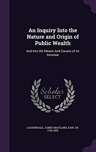 9781342080882: An Inquiry Into the Nature and Origin of Public Wealth: And Into the Means And Causes of its Increase