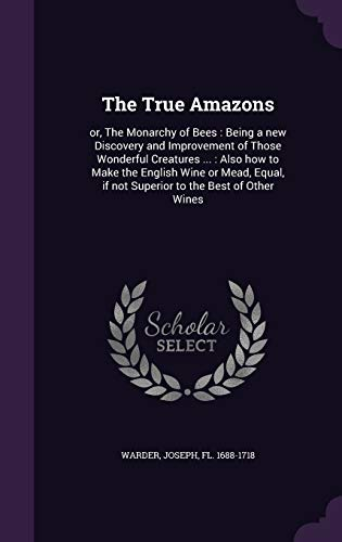 9781342221025: The True Amazons: or, The Monarchy of Bees : Being a new Discovery and Improvement of Those Wonderful Creatures ... : Also how to Make the English ... if not Superior to the Best of Other Wines