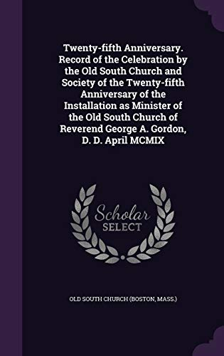 9781342224675: Twenty-fifth Anniversary. Record of the Celebration by the Old South Church and Society of the Twenty-fifth Anniversary of the Installation as ... Reverend George A. Gordon, D. D. April MCMIX