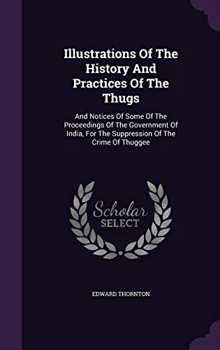 9781342375438: Illustrations Of The History And Practices Of The Thugs: And Notices Of Some Of The Proceedings Of The Government Of India, For The Suppression Of The Crime Of Thuggee