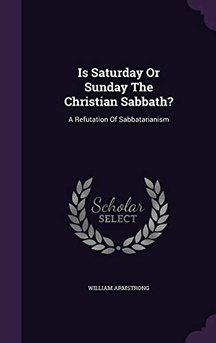 Is Saturday or Sunday the Christian Sabbath?: William Armstrong