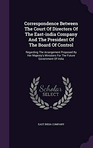 9781342413291: Correspondence Between The Court Of Directors Of The East-india Company And The President Of The Board Of Control: Regarding The Arrangement Proposed ... Ministers For The Future Government Of India