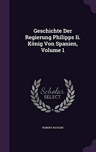 9781342424327: Geschichte Der Regierung Philipps Ii. König Von Spanien, Volume 1