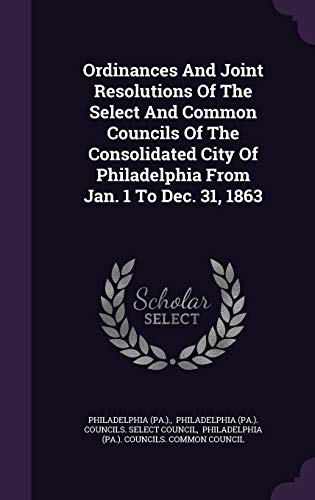 9781342445582: Ordinances And Joint Resolutions Of The Select And Common Councils Of The Consolidated City Of Philadelphia From Jan. 1 To Dec. 31, 1863
