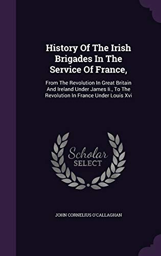 9781342448651: History Of The Irish Brigades In The Service Of France,: From The Revolution In Great Britain And Ireland Under James Ii., To The Revolution In France Under Louis Xvi