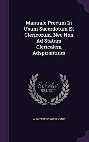 Manuale Precum in Usum Sacerdotum Et Clericorum,: G Friderichs Wiedemann