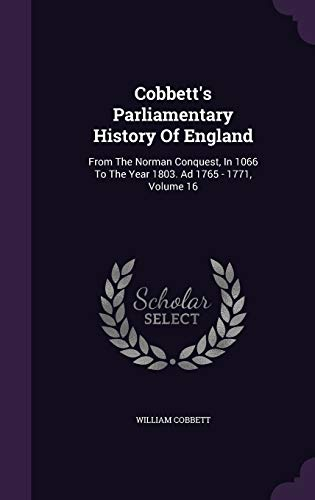9781342497703: Cobbett's Parliamentary History Of England: From The Norman Conquest, In 1066 To The Year 1803. Ad 1765 - 1771, Volume 16