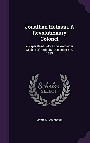 9781342525444: Jonathan Holman, A Revolutionary Colonel: A Paper Read Before The Worcester Society Of Antiquity, December 5th, 1893