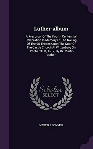 9781342528698: Luther-album: A Precursor Of The Fourth Centennial Celebration In Memory Of The Nailing Of The 95 Theses Upon The Door Of The Castle Church At Wittenberg On October 31st, 1517, By Dr. Martin Luther
